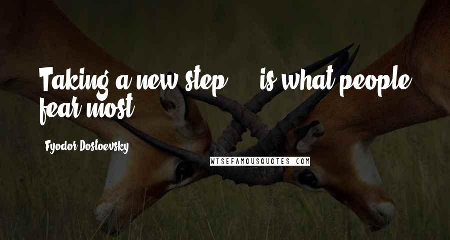 Fyodor Dostoevsky quotes: Taking a new step ... is what people fear most.