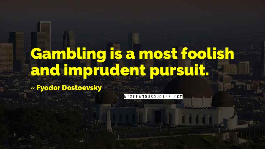 Fyodor Dostoevsky quotes: Gambling is a most foolish and imprudent pursuit.