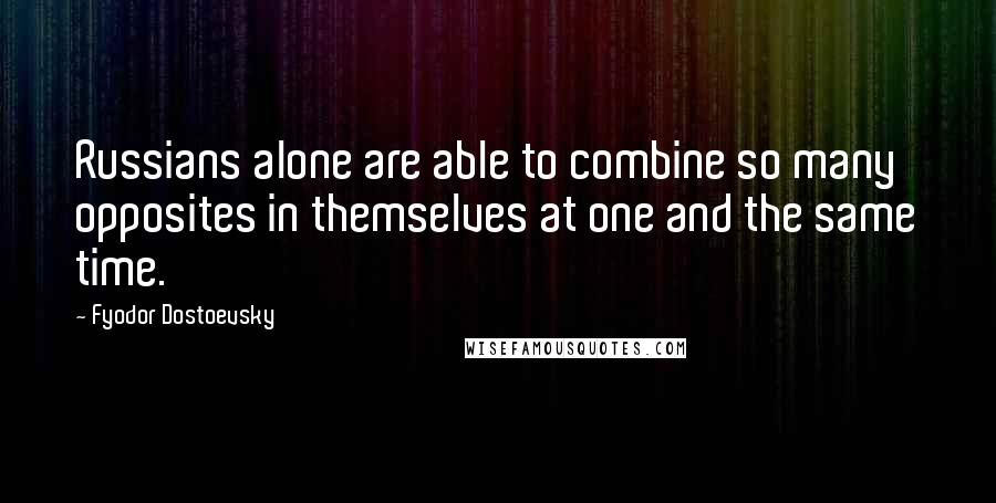Fyodor Dostoevsky quotes: Russians alone are able to combine so many opposites in themselves at one and the same time.