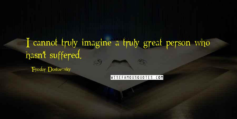 Fyodor Dostoevsky quotes: I cannot truly imagine a truly great person who hasn't suffered.
