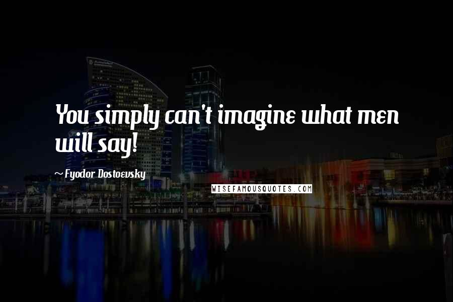 Fyodor Dostoevsky quotes: You simply can't imagine what men will say!