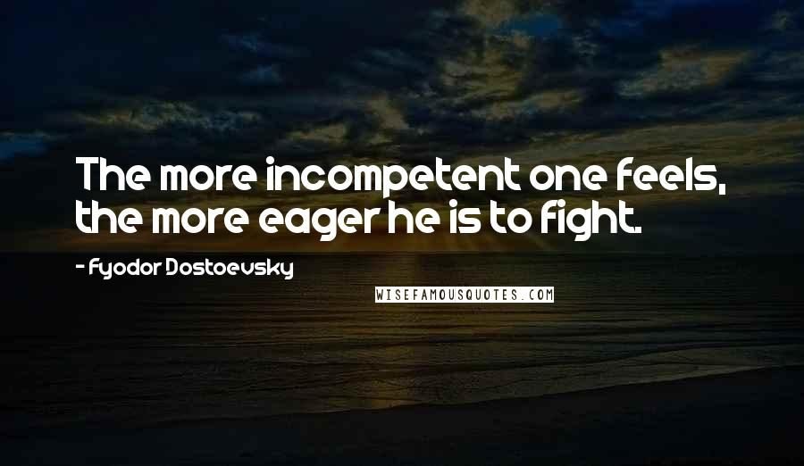 Fyodor Dostoevsky quotes: The more incompetent one feels, the more eager he is to fight.