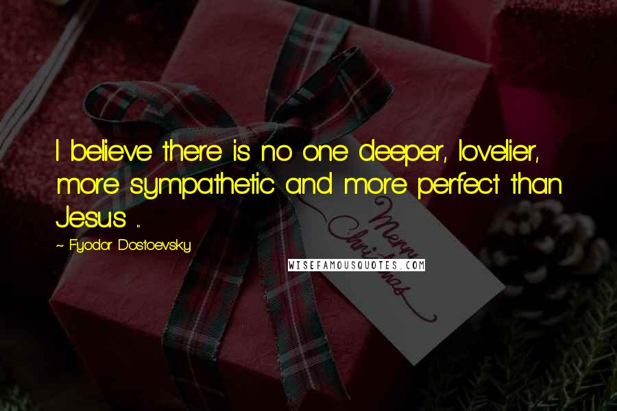 Fyodor Dostoevsky quotes: I believe there is no one deeper, lovelier, more sympathetic and more perfect than Jesus ...