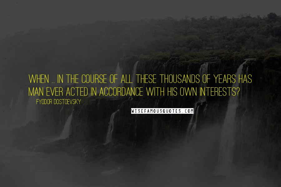 Fyodor Dostoevsky quotes: When ... in the course of all these thousands of years has man ever acted in accordance with his own interests?
