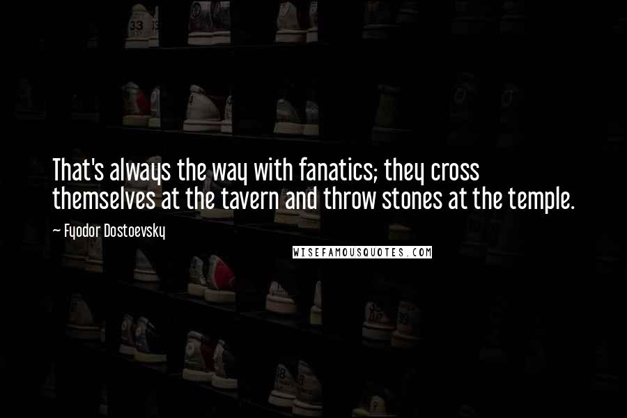 Fyodor Dostoevsky quotes: That's always the way with fanatics; they cross themselves at the tavern and throw stones at the temple.