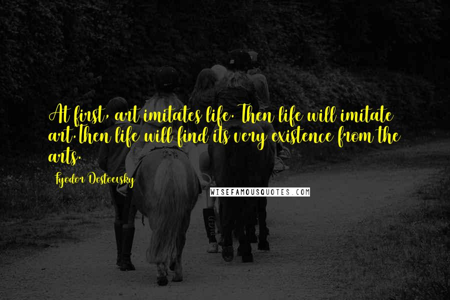 Fyodor Dostoevsky quotes: At first, art imitates life. Then life will imitate art.Then life will find its very existence from the arts.
