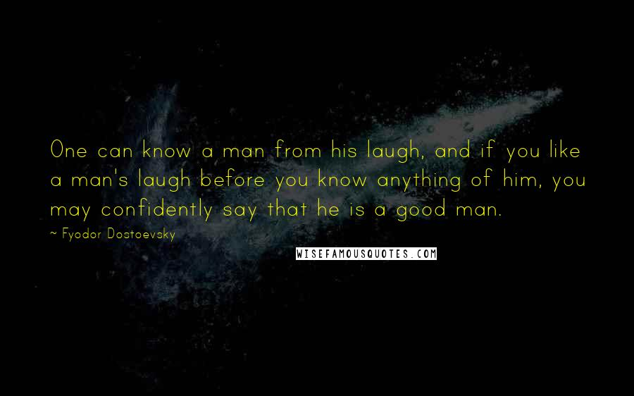 Fyodor Dostoevsky quotes: One can know a man from his laugh, and if you like a man's laugh before you know anything of him, you may confidently say that he is a good