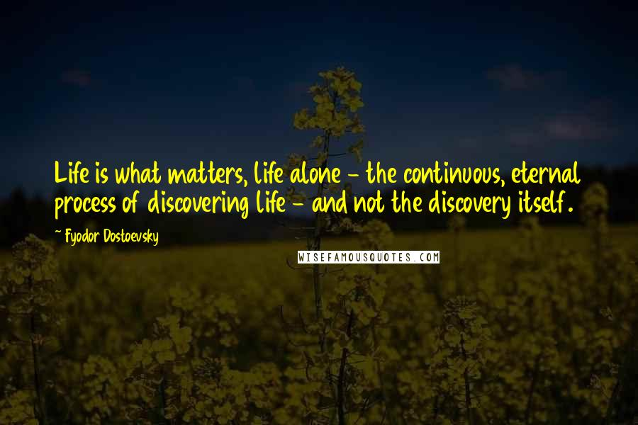 Fyodor Dostoevsky quotes: Life is what matters, life alone - the continuous, eternal process of discovering life - and not the discovery itself.