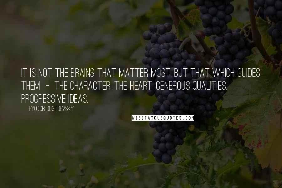 Fyodor Dostoevsky quotes: It is not the brains that matter most, but that which guides them - the character, the heart, generous qualities, progressive ideas.