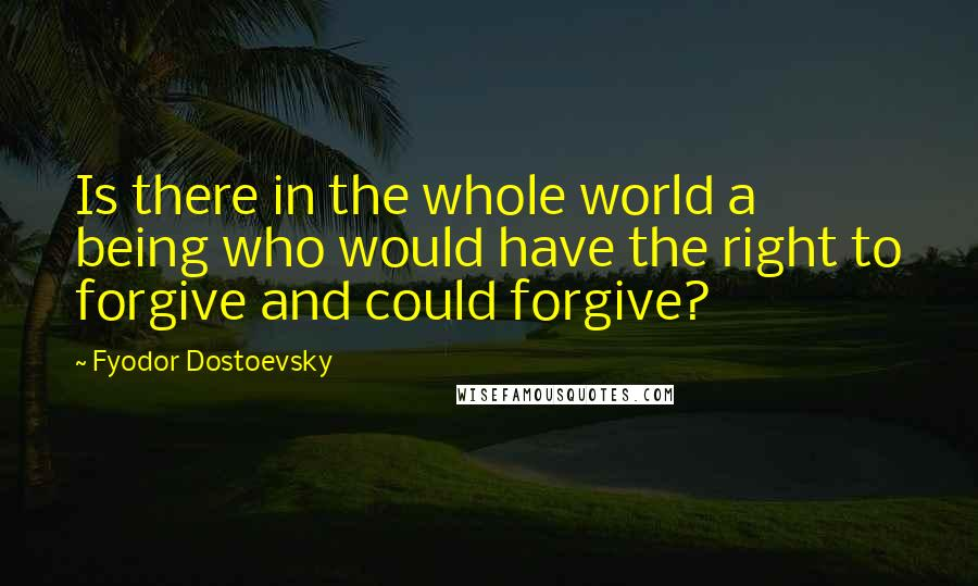 Fyodor Dostoevsky quotes: Is there in the whole world a being who would have the right to forgive and could forgive?