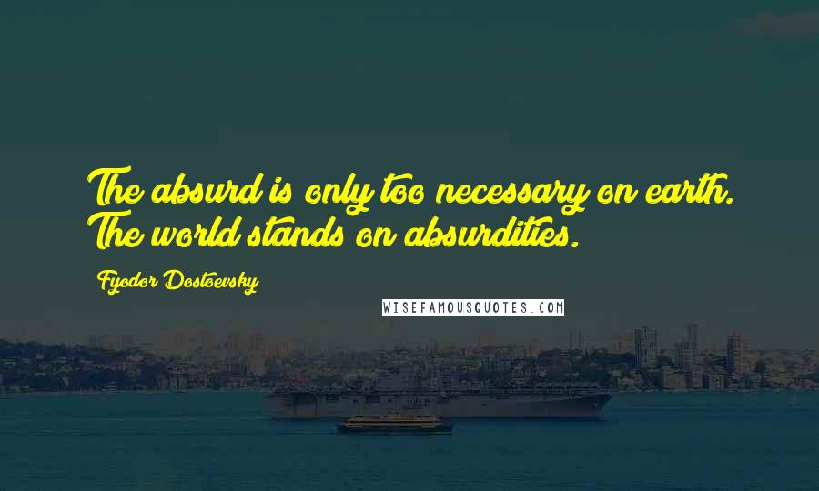 Fyodor Dostoevsky quotes: The absurd is only too necessary on earth. The world stands on absurdities.