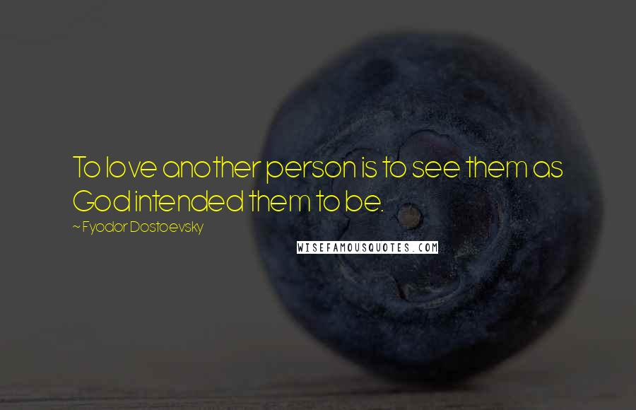 Fyodor Dostoevsky quotes: To love another person is to see them as God intended them to be.