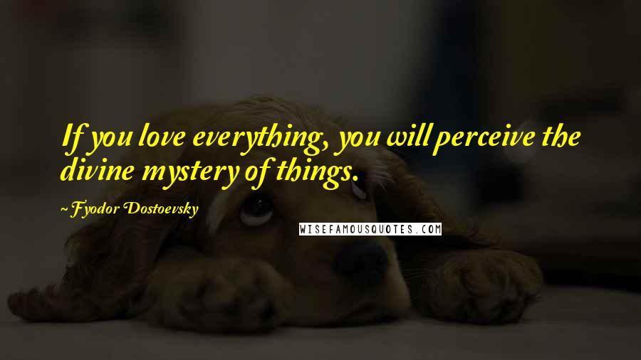Fyodor Dostoevsky quotes: If you love everything, you will perceive the divine mystery of things.