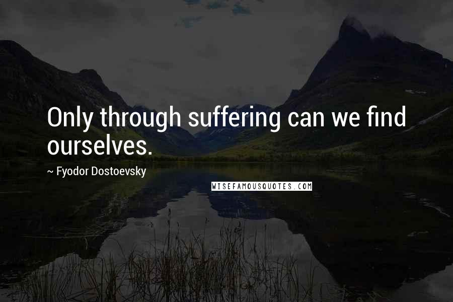Fyodor Dostoevsky quotes: Only through suffering can we find ourselves.