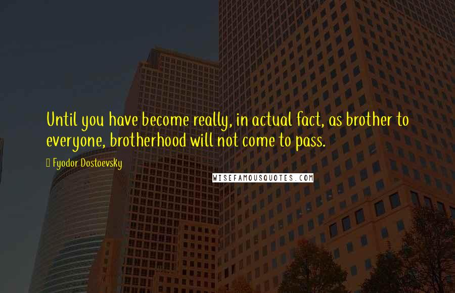Fyodor Dostoevsky quotes: Until you have become really, in actual fact, as brother to everyone, brotherhood will not come to pass.