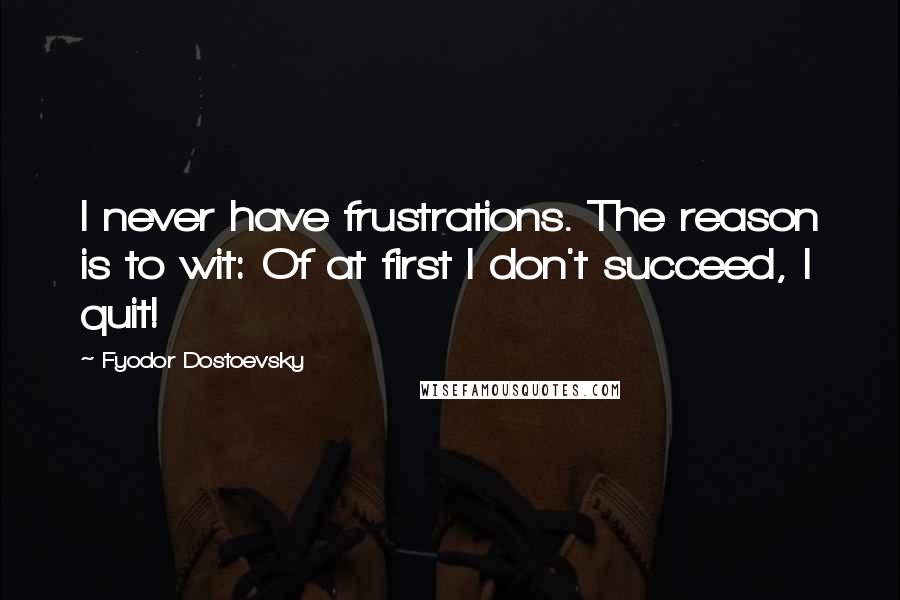 Fyodor Dostoevsky quotes: I never have frustrations. The reason is to wit: Of at first I don't succeed, I quit!