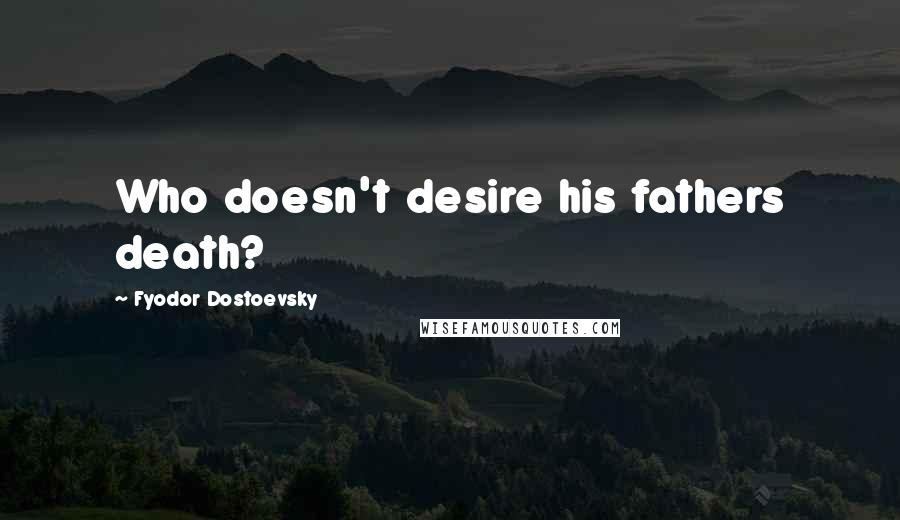 Fyodor Dostoevsky quotes: Who doesn't desire his fathers death?