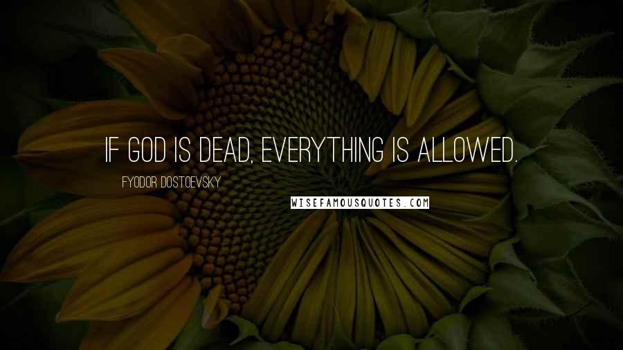 Fyodor Dostoevsky quotes: If God is dead, everything is allowed.