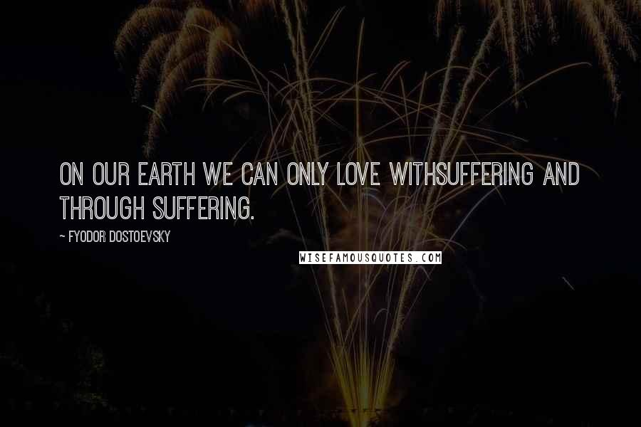 Fyodor Dostoevsky quotes: On our earth we can only love withsuffering and through suffering.