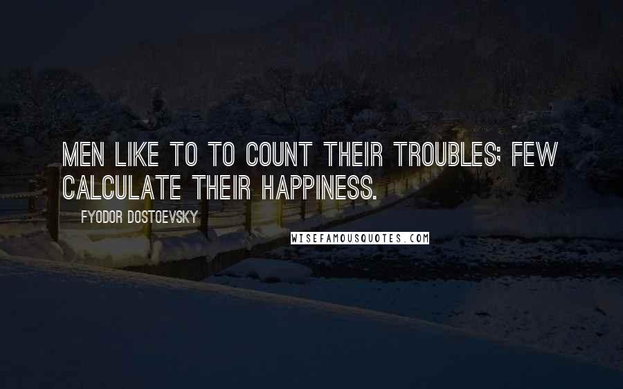Fyodor Dostoevsky quotes: Men like to to count their troubles; few calculate their happiness.
