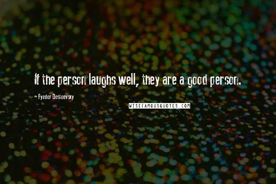 Fyodor Dostoevsky quotes: If the person laughs well, they are a good person.