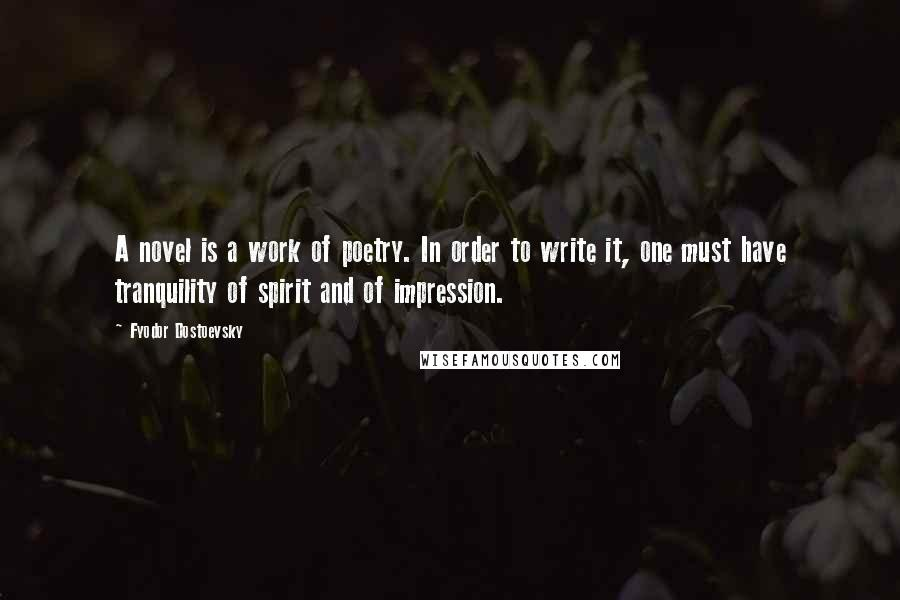 Fyodor Dostoevsky quotes: A novel is a work of poetry. In order to write it, one must have tranquility of spirit and of impression.