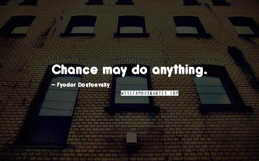 Fyodor Dostoevsky quotes: Chance may do anything.