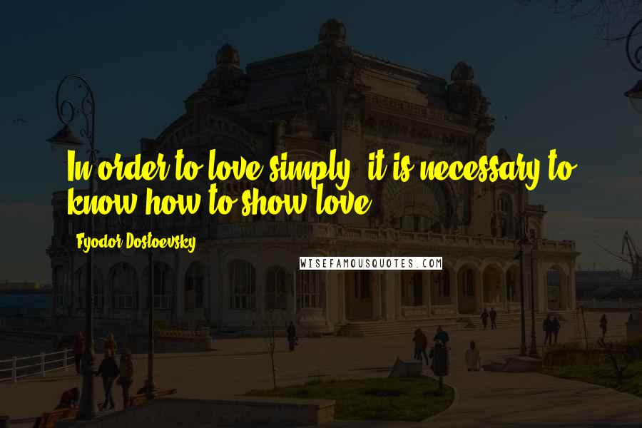 Fyodor Dostoevsky quotes: In order to love simply, it is necessary to know how to show love.