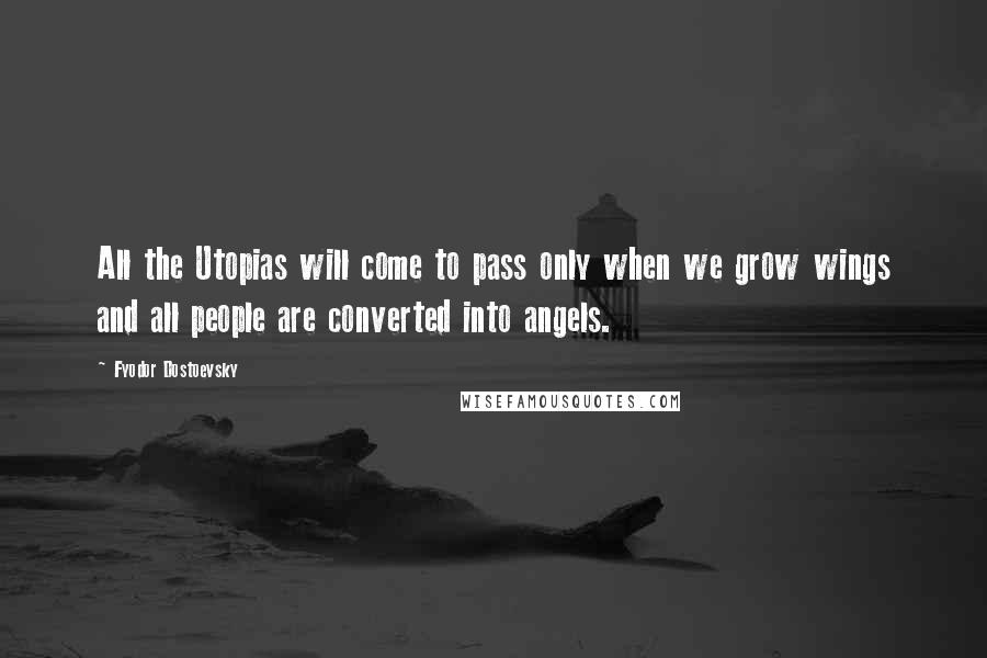 Fyodor Dostoevsky quotes: All the Utopias will come to pass only when we grow wings and all people are converted into angels.