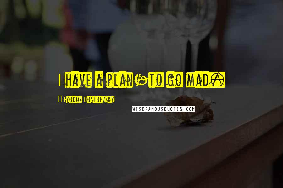 Fyodor Dostoevsky quotes: I have a plan-to go mad.