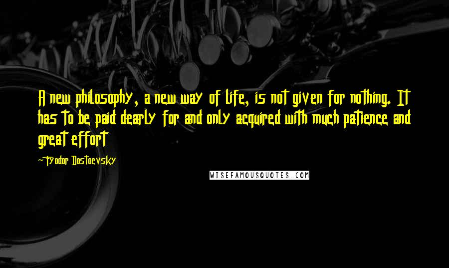 Fyodor Dostoevsky quotes: A new philosophy, a new way of life, is not given for nothing. It has to be paid dearly for and only acquired with much patience and great effort