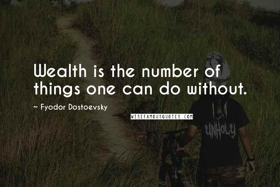 Fyodor Dostoevsky quotes: Wealth is the number of things one can do without.
