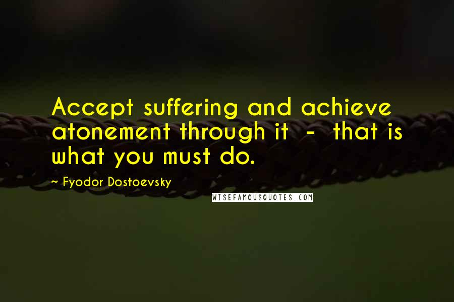 Fyodor Dostoevsky quotes: Accept suffering and achieve atonement through it - that is what you must do.