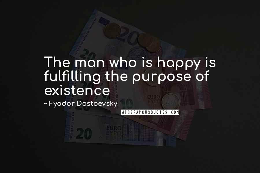 Fyodor Dostoevsky quotes: The man who is happy is fulfilling the purpose of existence