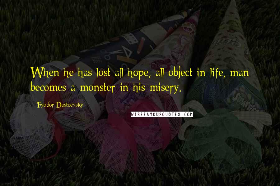 Fyodor Dostoevsky quotes: When he has lost all hope, all object in life, man becomes a monster in his misery.