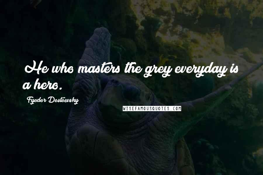Fyodor Dostoevsky quotes: He who masters the grey everyday is a hero.