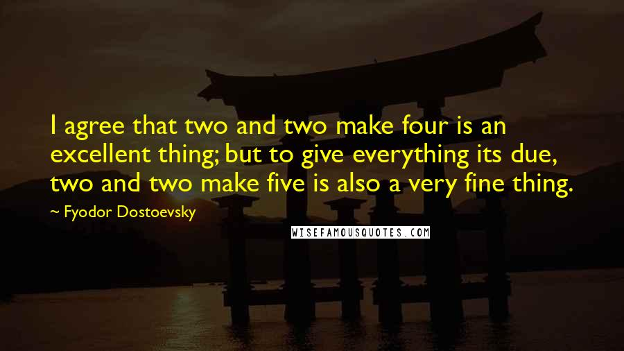 Fyodor Dostoevsky quotes: I agree that two and two make four is an excellent thing; but to give everything its due, two and two make five is also a very fine thing.