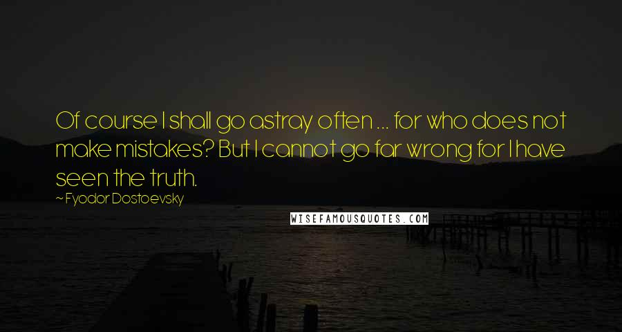 Fyodor Dostoevsky quotes: Of course I shall go astray often ... for who does not make mistakes? But I cannot go far wrong for I have seen the truth.