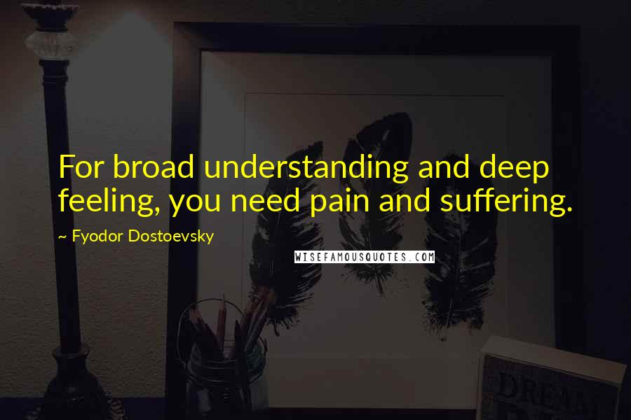 Fyodor Dostoevsky quotes: For broad understanding and deep feeling, you need pain and suffering.