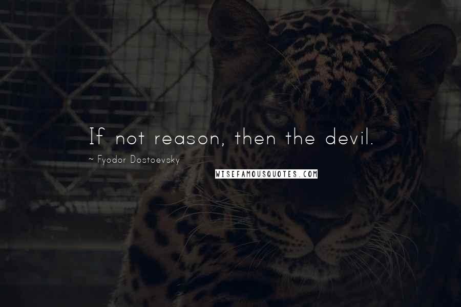 Fyodor Dostoevsky quotes: If not reason, then the devil.