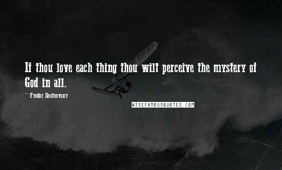 Fyodor Dostoevsky quotes: If thou love each thing thou wilt perceive the mystery of God in all.