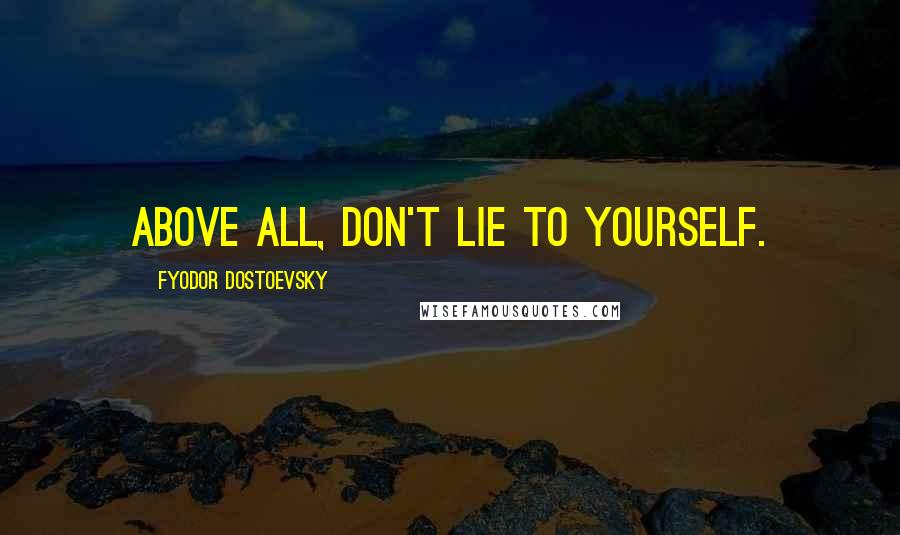 Fyodor Dostoevsky quotes: Above all, don't lie to yourself.