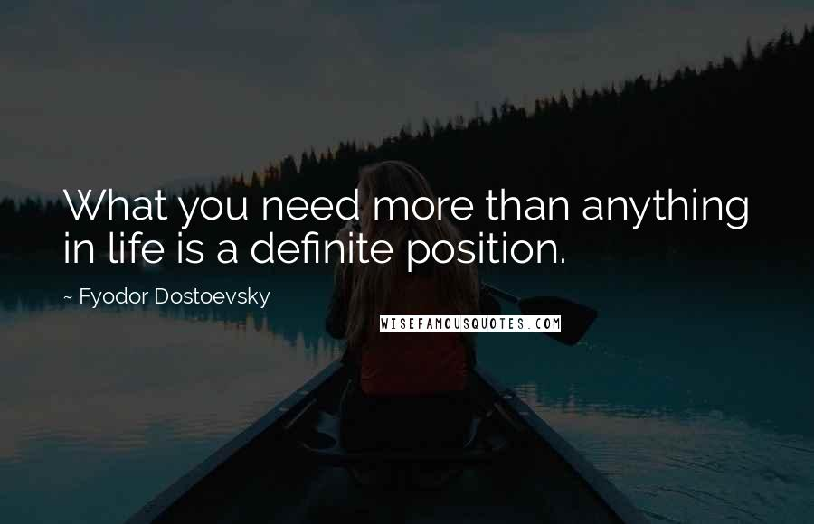 Fyodor Dostoevsky quotes: What you need more than anything in life is a definite position.