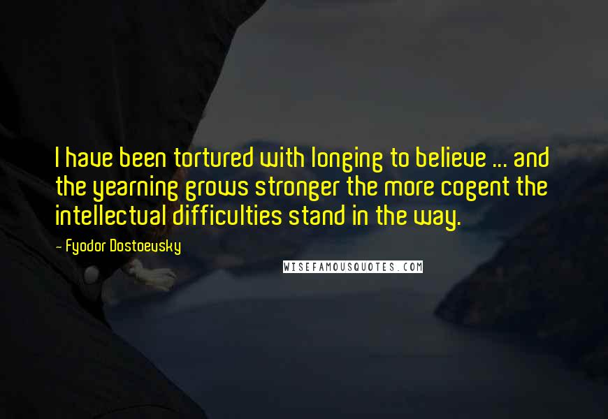 Fyodor Dostoevsky quotes: I have been tortured with longing to believe ... and the yearning grows stronger the more cogent the intellectual difficulties stand in the way.