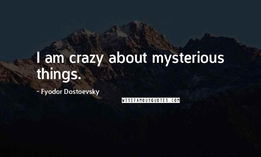 Fyodor Dostoevsky quotes: I am crazy about mysterious things.