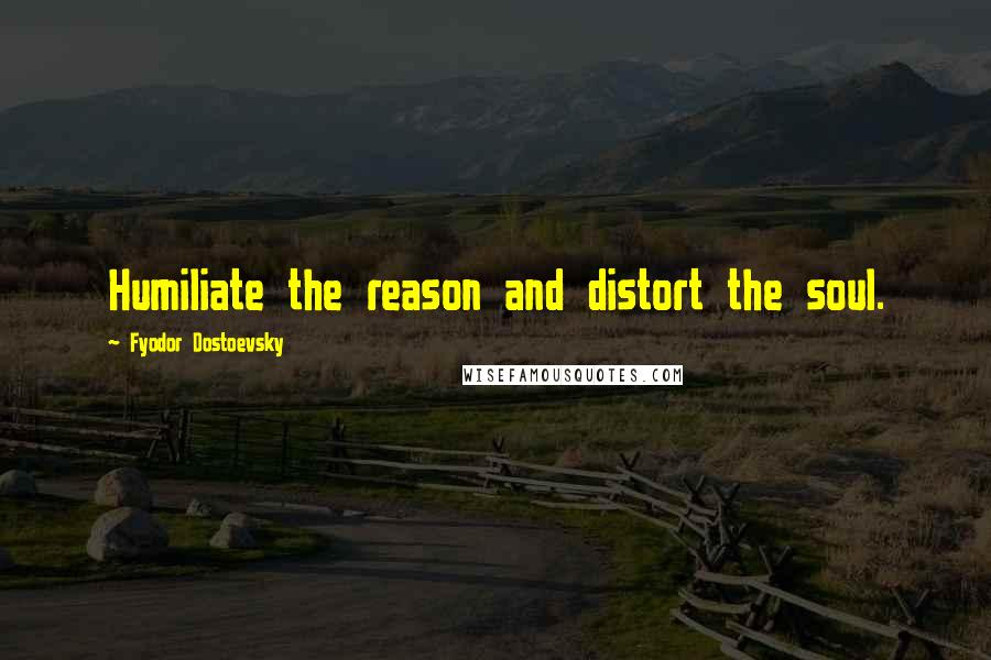 Fyodor Dostoevsky quotes: Humiliate the reason and distort the soul.