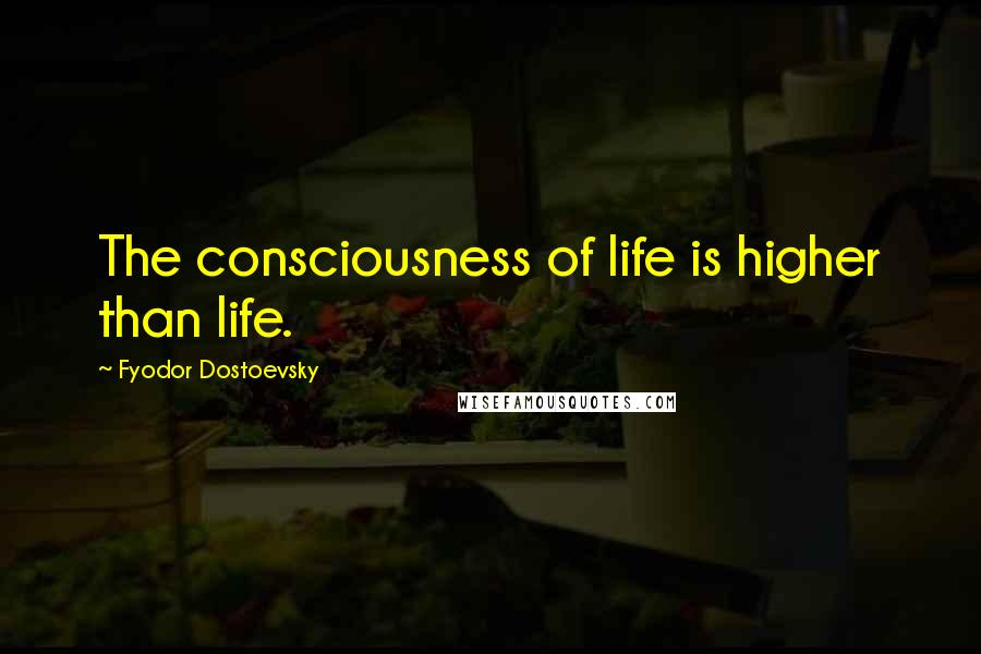 Fyodor Dostoevsky quotes: The consciousness of life is higher than life.
