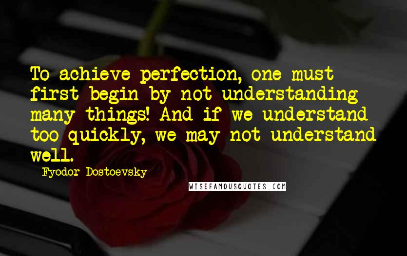 Fyodor Dostoevsky quotes: To achieve perfection, one must first begin by not understanding many things! And if we understand too quickly, we may not understand well.