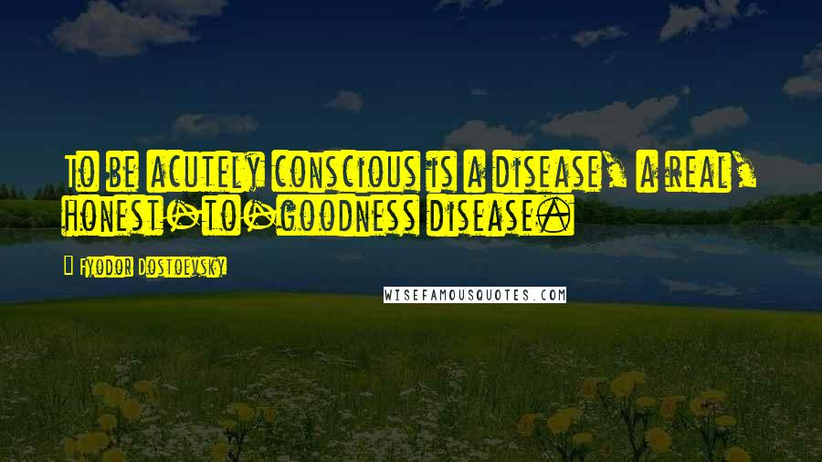 Fyodor Dostoevsky quotes: To be acutely conscious is a disease, a real, honest-to-goodness disease.