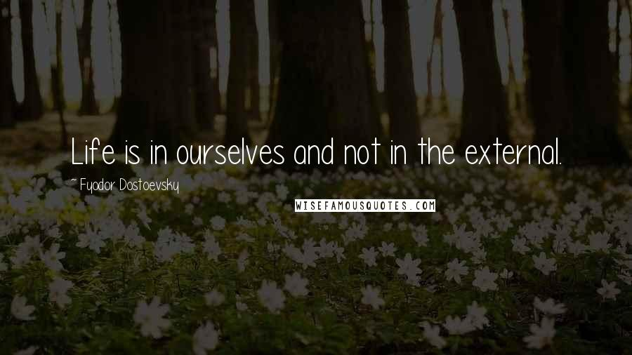 Fyodor Dostoevsky quotes: Life is in ourselves and not in the external.